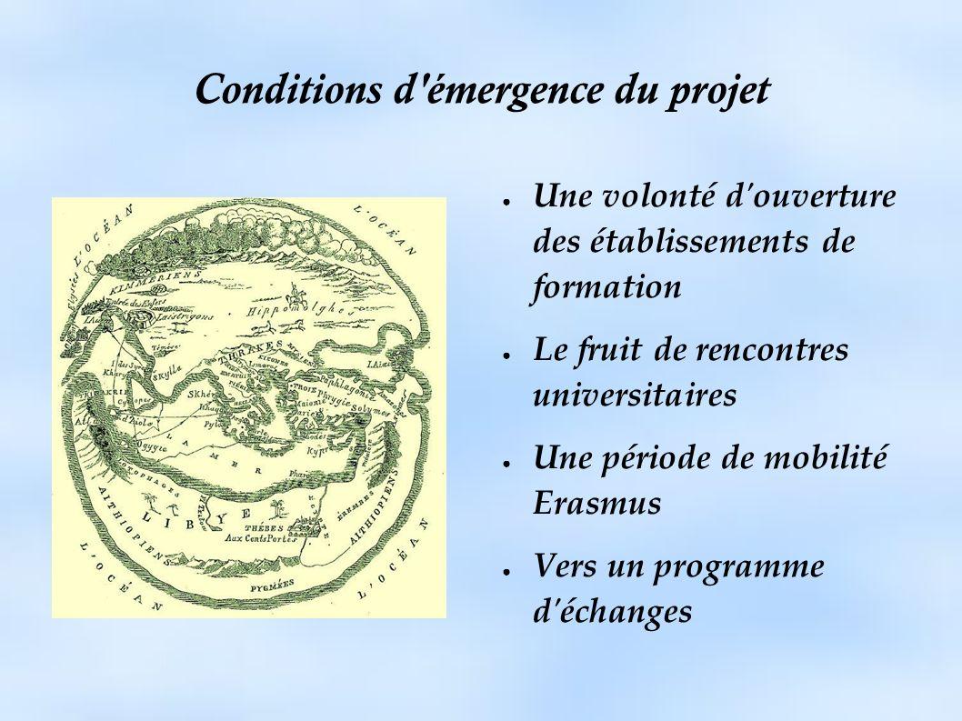 Conditions d émergence du projet Une volonté d ouverture des établissements de formation Le fruit de rencontres universitaires Une période de mobilité Erasmus Vers un programme d échanges
