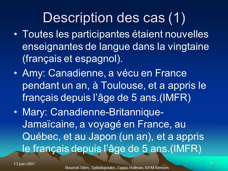 13 juin 200716 Bournot-Trites, Spiliotopoulos, Zappa-Hollman, IUFM Rennes Description des cas (1) Toutes les participantes étaient nouvelles enseignan