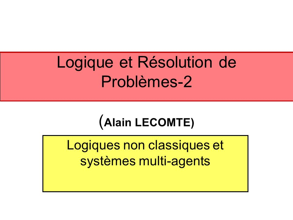Logique classique et logiques non classiques Nombreux sont les problèmes quon ne sait pas résoudre dans le cadre classique 1.Le cadre classique est purement «extensionnel » 2.Le cadre classique est «bien ordonné»