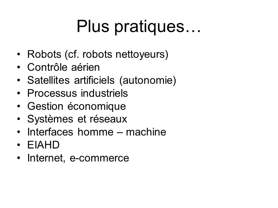 Plus pratiques… Robots (cf. robots nettoyeurs) Contrôle aérien Satellites artificiels (autonomie) Processus industriels Gestion économique Systèmes et