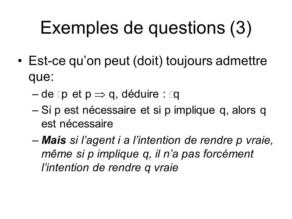 Est-ce quon peut (doit) toujours admettre que: –de p et p q, déduire : q –Si p est nécessaire et si p implique q, alors q est nécessaire –Mais si lagent i a lintention de rendre p vraie, même si p implique q, il na pas forcément lintention de rendre q vraie Exemples de questions (3)