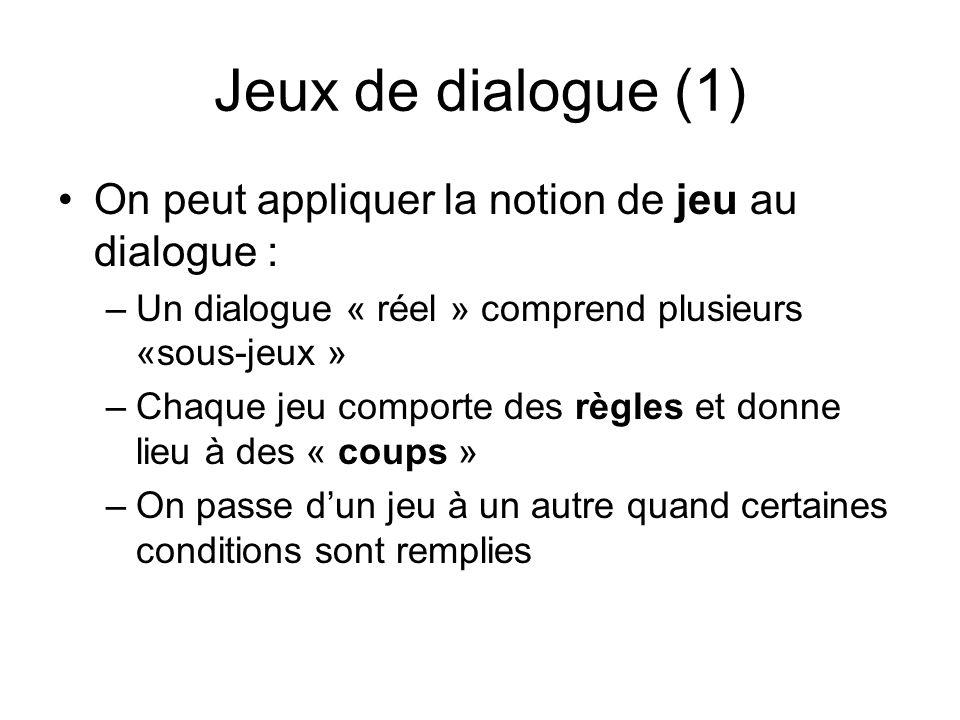 Jeux de dialogue (1) On peut appliquer la notion de jeu au dialogue : –Un dialogue « réel » comprend plusieurs «sous-jeux » –Chaque jeu comporte des règles et donne lieu à des « coups » –On passe dun jeu à un autre quand certaines conditions sont remplies