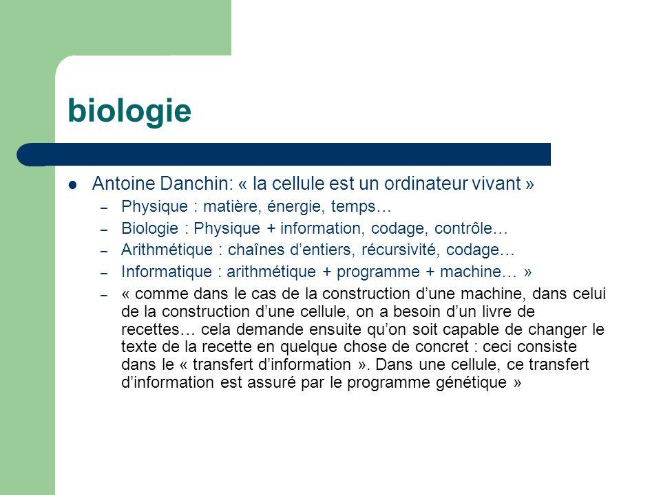 biologie Antoine Danchin: « la cellule est un ordinateur vivant » – Physique : matière, énergie, temps… – Biologie : Physique + information, codage, contrôle… – Arithmétique : chaînes dentiers, récursivité, codage… – Informatique : arithmétique + programme + machine… » – « comme dans le cas de la construction dune machine, dans celui de la construction dune cellule, on a besoin dun livre de recettes… cela demande ensuite quon soit capable de changer le texte de la recette en quelque chose de concret : ceci consiste dans le « transfert dinformation ».