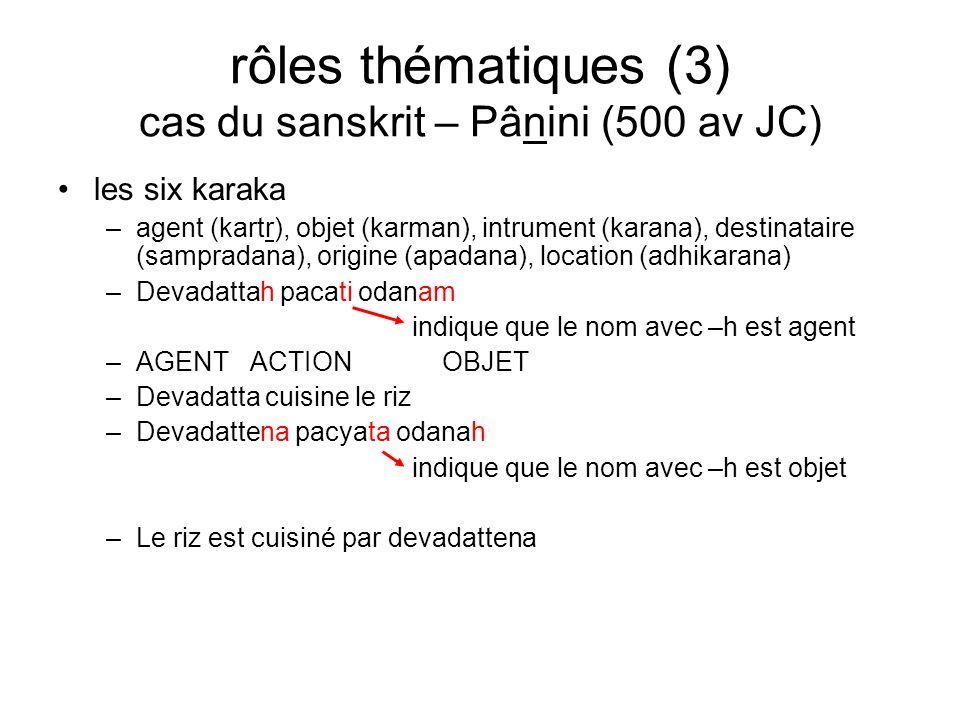 rôles thématiques (3) cas du sanskrit – Pânini (500 av JC) les six karaka –agent (kartr), objet (karman), intrument (karana), destinataire (sampradana