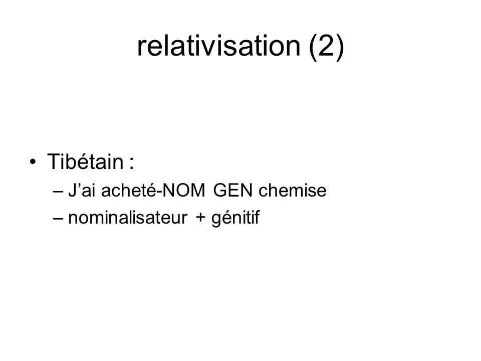 relativisation (2) Tibétain : –Jai acheté-NOM GEN chemise –nominalisateur + génitif