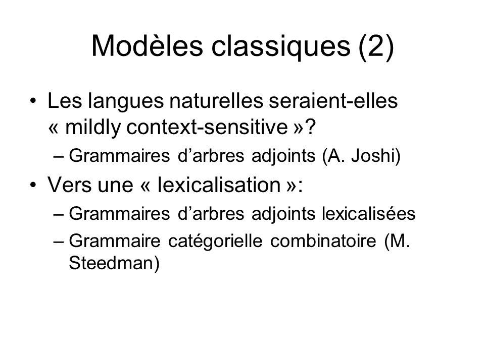 Modèles classiques (2) Les langues naturelles seraient-elles « mildly context-sensitive »? –Grammaires darbres adjoints (A. Joshi) Vers une « lexicali