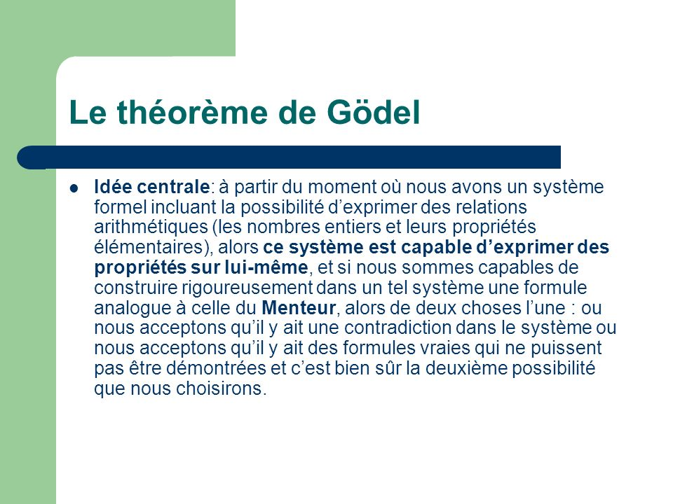 Le théorème de Gödel Idée centrale: à partir du moment où nous avons un système formel incluant la possibilité dexprimer des relations arithmétiques (les nombres entiers et leurs propriétés élémentaires), alors ce système est capable dexprimer des propriétés sur lui-même, et si nous sommes capables de construire rigoureusement dans un tel système une formule analogue à celle du Menteur, alors de deux choses lune : ou nous acceptons quil y ait une contradiction dans le système ou nous acceptons quil y ait des formules vraies qui ne puissent pas être démontrées et cest bien sûr la deuxième possibilité que nous choisirons.