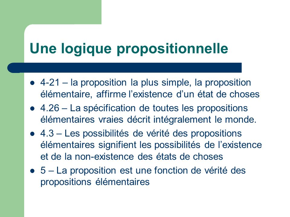 Une logique propositionnelle 4-21 – la proposition la plus simple, la proposition élémentaire, affirme lexistence dun état de choses 4.26 – La spécifi