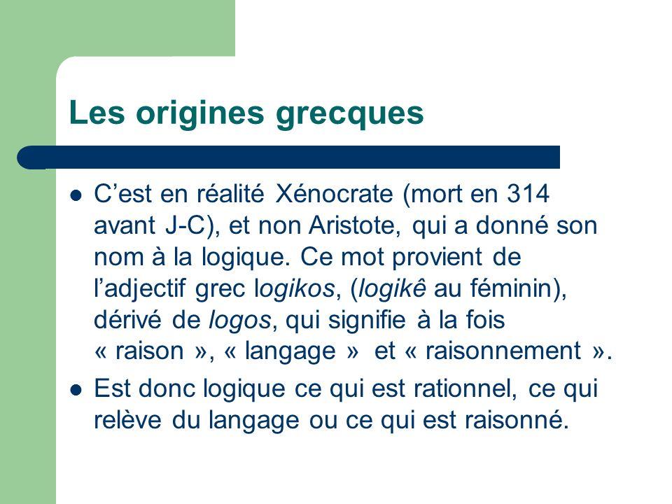 Les origines grecques Cest en réalité Xénocrate (mort en 314 avant J-C), et non Aristote, qui a donné son nom à la logique. Ce mot provient de ladject