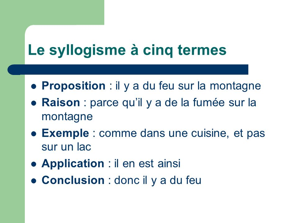 Le syllogisme à cinq termes Proposition : il y a du feu sur la montagne Raison : parce quil y a de la fumée sur la montagne Exemple : comme dans une c