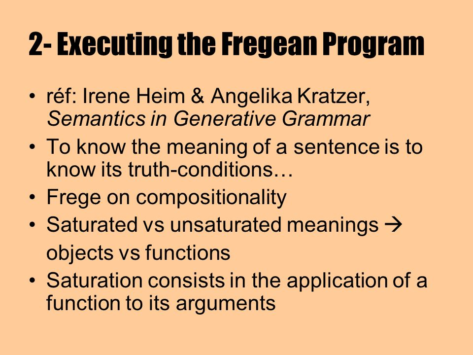 2- Executing the Fregean Program réf: Irene Heim & Angelika Kratzer, Semantics in Generative Grammar To know the meaning of a sentence is to know its truth-conditions… Frege on compositionality Saturated vs unsaturated meanings objects vs functions Saturation consists in the application of a function to its arguments