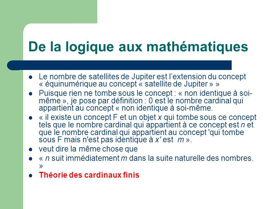 De la logique aux mathématiques Le nombre de satellites de Jupiter est lextension du concept « équinumérique au concept « satellite de Jupiter » » Puisque rien ne tombe sous le concept : « non identique à soi- même », je pose par définition : 0 est le nombre cardinal qui appartient au concept « non identique à soi-même.