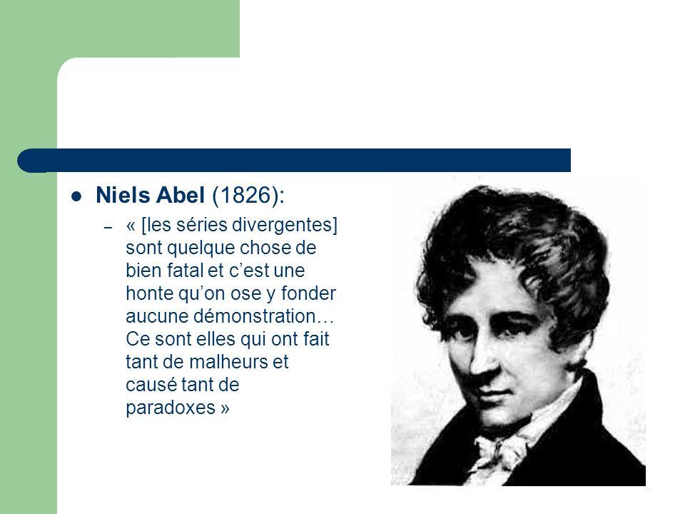 Niels Abel (1826): – « [les séries divergentes] sont quelque chose de bien fatal et cest une honte quon ose y fonder aucune démonstration… Ce sont elles qui ont fait tant de malheurs et causé tant de paradoxes »
