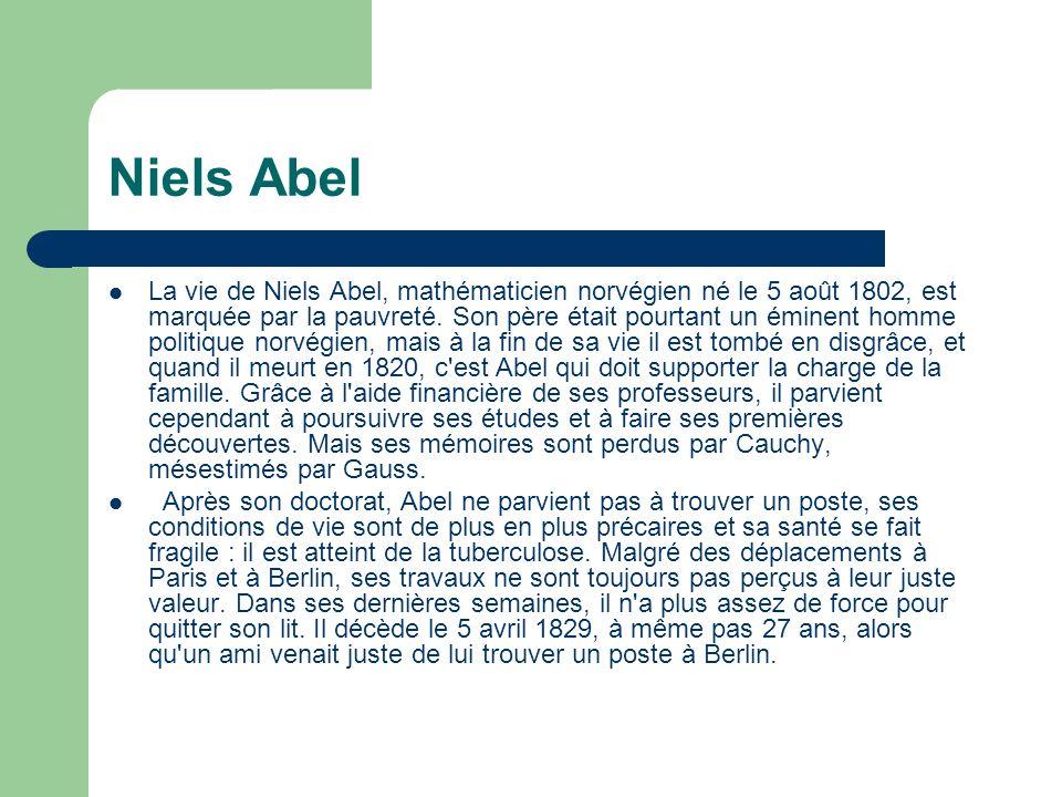 Niels Abel La vie de Niels Abel, mathématicien norvégien né le 5 août 1802, est marquée par la pauvreté.