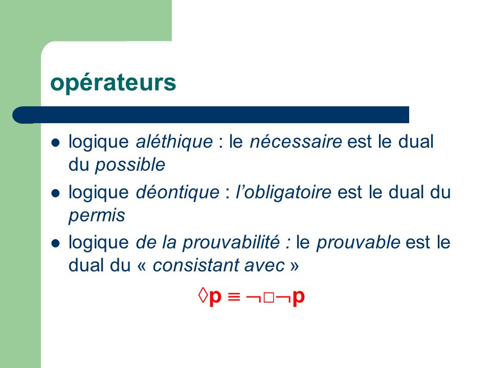 opérateurs logique aléthique : le nécessaire est le dual du possible logique déontique : lobligatoire est le dual du permis logique de la prouvabilité