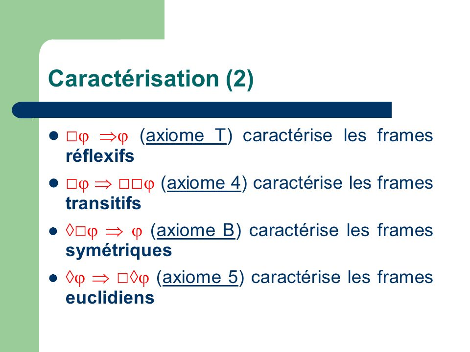 Caractérisation (2) (axiome T) caractérise les frames réflexifs (axiome 4) caractérise les frames transitifs (axiome B) caractérise les frames symétri