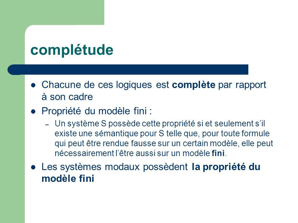 complétude Chacune de ces logiques est complète par rapport à son cadre Propriété du modèle fini : – Un système S possède cette propriété si et seulem
