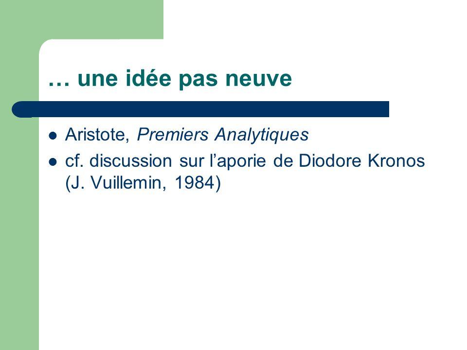 … une idée pas neuve Aristote, Premiers Analytiques cf. discussion sur laporie de Diodore Kronos (J. Vuillemin, 1984)