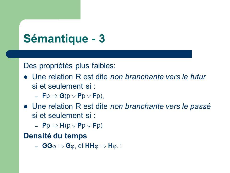 Sémantique - 3 Des propriétés plus faibles: Une relation R est dite non branchante vers le futur si et seulement si : – Fp G(p Pp Fp), Une relation R est dite non branchante vers le passé si et seulement si : – Pp H(p Pp Fp) Densité du temps – GG G, et HH H.