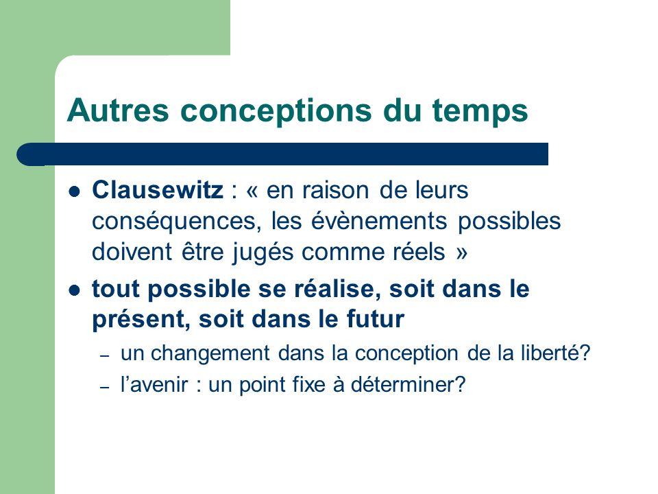 Autres conceptions du temps Clausewitz : « en raison de leurs conséquences, les évènements possibles doivent être jugés comme réels » tout possible se réalise, soit dans le présent, soit dans le futur – un changement dans la conception de la liberté.