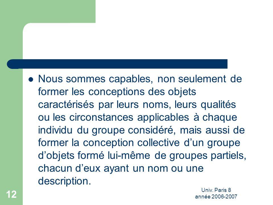 Univ. Paris 8 année 2006-2007 12 Nous sommes capables, non seulement de former les conceptions des objets caractérisés par leurs noms, leurs qualités