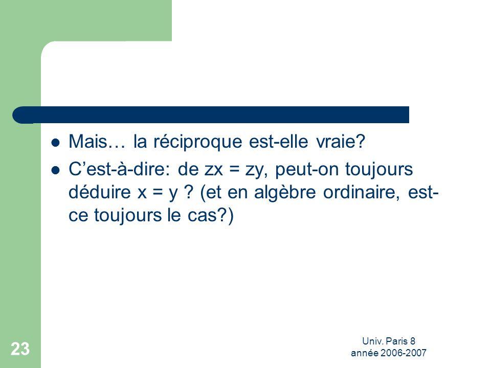 Univ. Paris 8 année 2006-2007 23 Mais… la réciproque est-elle vraie? Cest-à-dire: de zx = zy, peut-on toujours déduire x = y ? (et en algèbre ordinair
