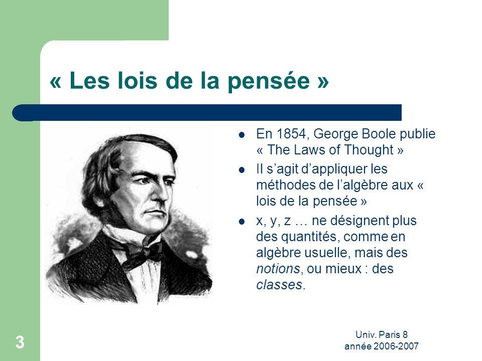 Univ. Paris 8 année 2006-2007 3 « Les lois de la pensée » En 1854, George Boole publie « The Laws of Thought » Il sagit dappliquer les méthodes de lal