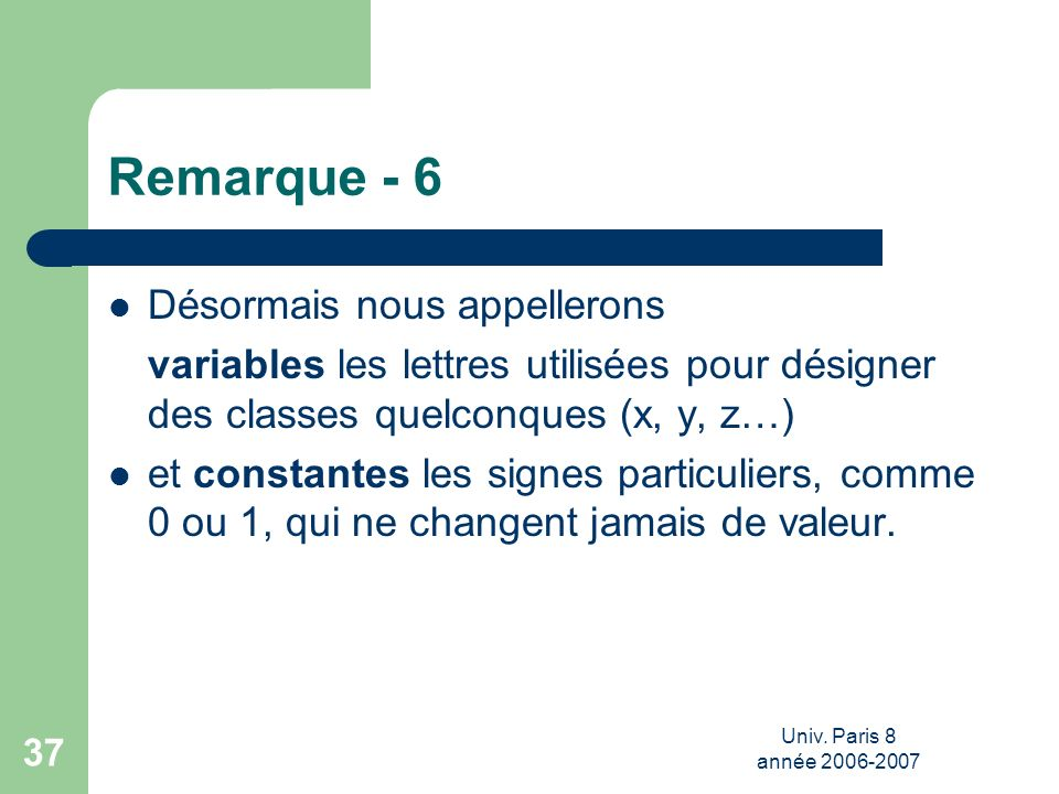 Univ. Paris 8 année 2006-2007 37 Remarque - 6 Désormais nous appellerons variables les lettres utilisées pour désigner des classes quelconques (x, y,