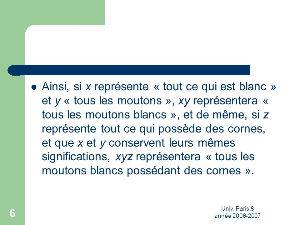 Univ. Paris 8 année 2006-2007 6 Ainsi, si x représente « tout ce qui est blanc » et y « tous les moutons », xy représentera « tous les moutons blancs