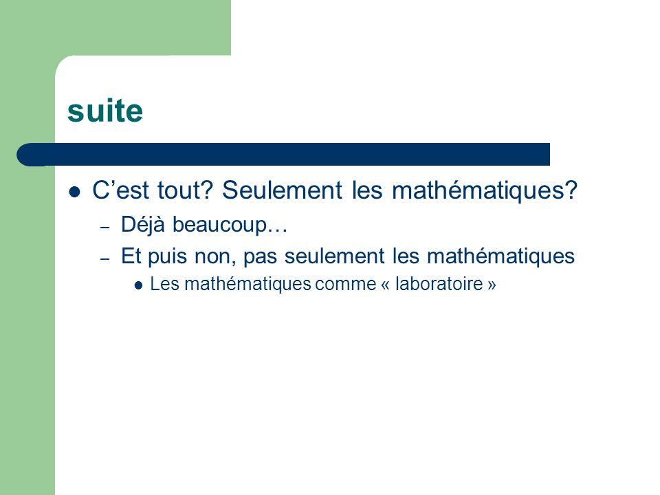 suite Cest tout? Seulement les mathématiques? – Déjà beaucoup… – Et puis non, pas seulement les mathématiques Les mathématiques comme « laboratoire »