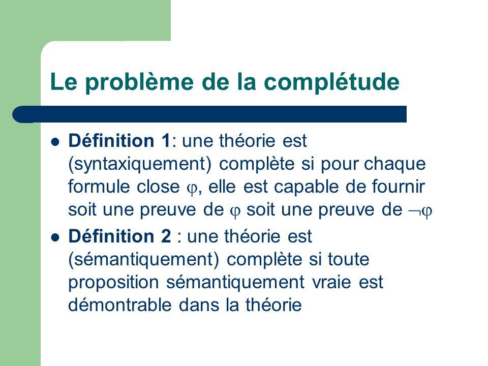 Le problème de la complétude Définition 1: une théorie est (syntaxiquement) complète si pour chaque formule close, elle est capable de fournir soit un