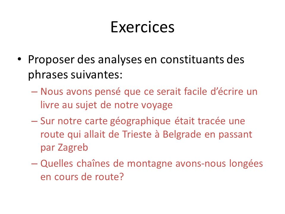 Exercices Proposer des analyses en constituants des phrases suivantes: – Nous avons pensé que ce serait facile décrire un livre au sujet de notre voya