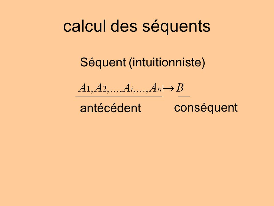 calcul des séquents Séquent (intuitionniste) antécédent conséquent