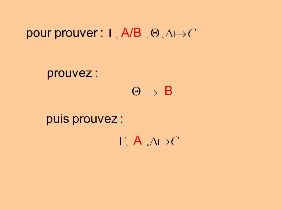 pour prouver :A/B prouvez : B puis prouvez : A