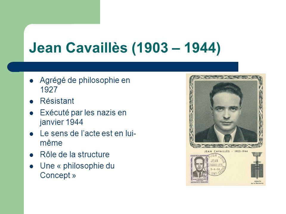 Jean Cavaillès (1903 – 1944) Agrégé de philosophie en 1927 Résistant Exécuté par les nazis en janvier 1944 Le sens de lacte est en lui- même Rôle de la structure Une « philosophie du Concept »