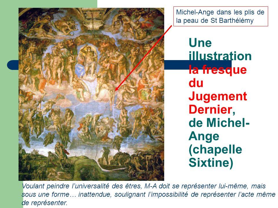 Une illustration la fresque du Jugement Dernier, de Michel- Ange (chapelle Sixtine) Voulant peindre luniversalité des êtres, M-A doit se représenter lui-même, mais sous une forme… inattendue, soulignant limpossibilité de représenter lacte même de représenter.