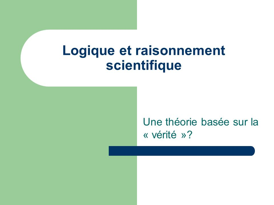 Logique et raisonnement scientifique Une théorie basée sur la « vérité »