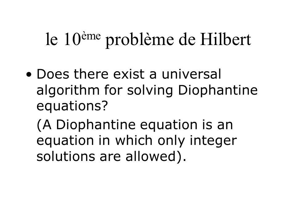 Équations diophantiennes Déterminer si une équation de la forme P=0, où P est un polynôme à coefficients entiers, possède des solutions entières –Exemples : x 2 + y 2 – 1 = 0, x 2 – 991y 2 – 1 = 0 etc…