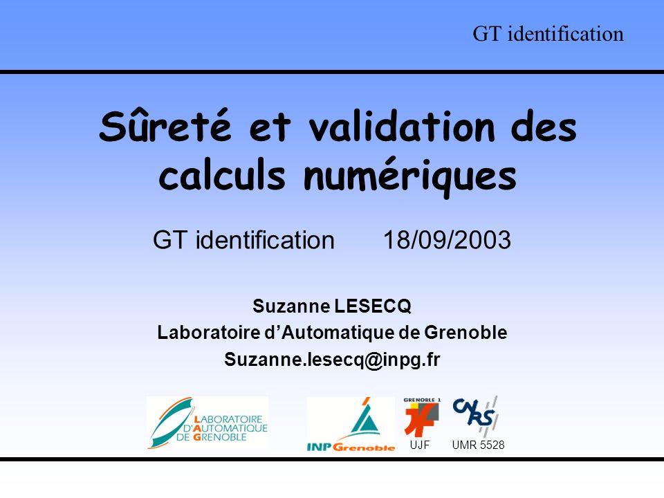 Sûreté et validation des calculs numériques GT identification 18/09/2003 Suzanne LESECQ Laboratoire dAutomatique de Grenoble Suzanne.lesecq@inpg.fr GT identification UJF UMR 5528