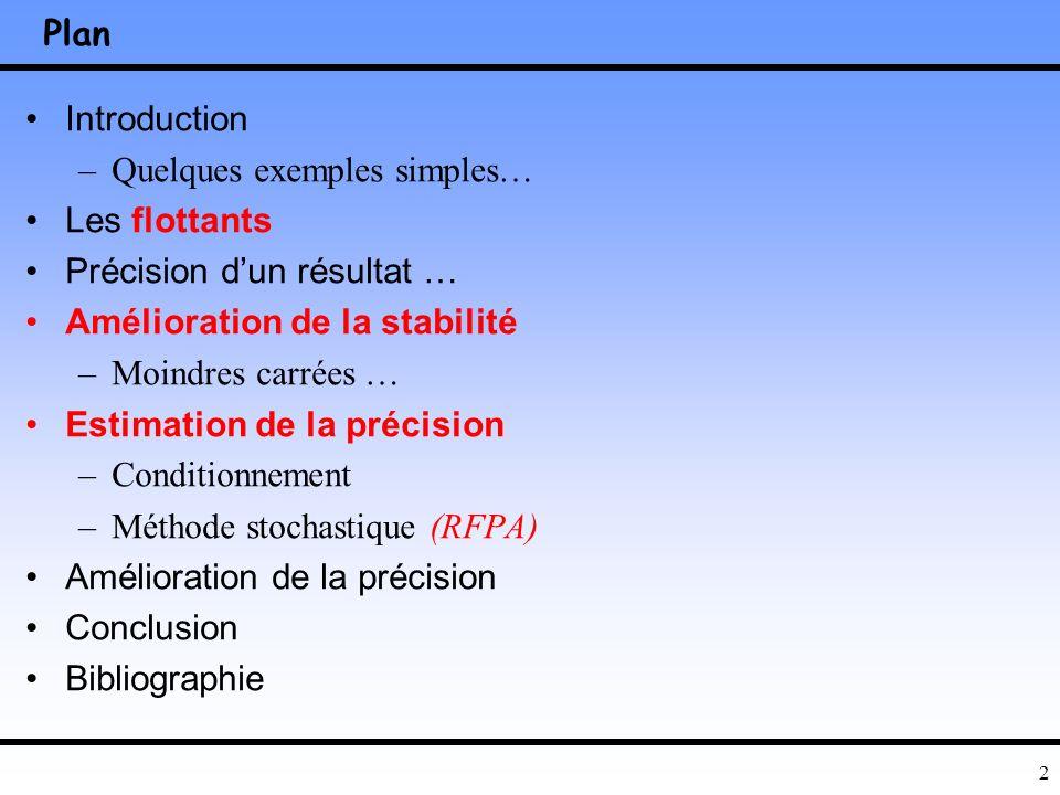 2 Plan Introduction –Quelques exemples simples… Les flottants Précision dun résultat … Amélioration de la stabilité –Moindres carrées … Estimation de la précision –Conditionnement –Méthode stochastique (RFPA) Amélioration de la précision Conclusion Bibliographie