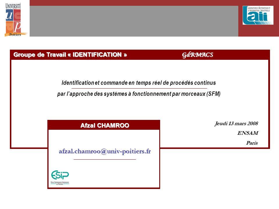 Groupe de Travail « IDENTIFICATION » GdRMACS Identification et commande en temps réel de procédés continus par lapproche des systèmes à fonctionnement par morceaux (SFM) Jeudi 13 mars 2008 ENSAMParis Afzal CHAMROO afzal.chamroo@univ-poitiers.fr