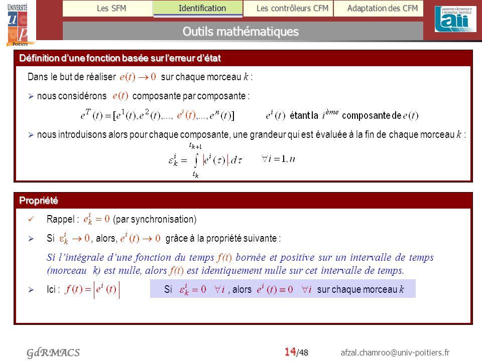 14 /48 afzal.chamroo@univ-poitiers.fr Les SFM Identification Les contrôleurs CFM Adaptation des CFM GdRMACS Outils mathématiques Propriété Rappel : (par synchronisation) Si, alors, grâce à la propriété suivante : Si lintégrale dune fonction du temps f (t) bornée et positive sur un intervalle de temps (morceau k) est nulle, alors f (t) est identiquement nulle sur cet intervalle de temps.