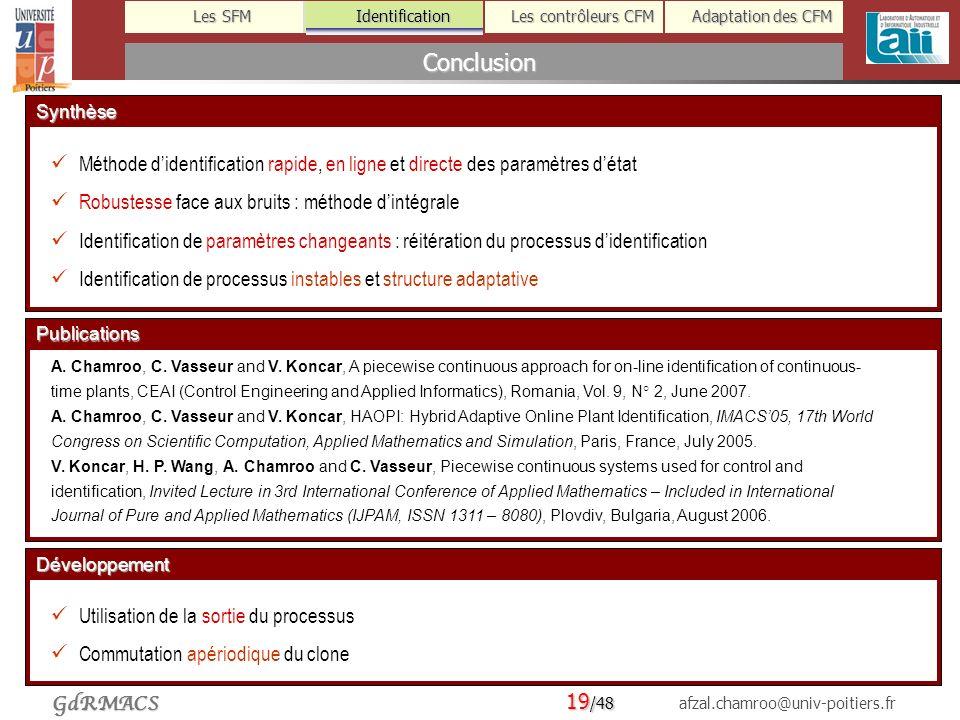 19 /48 afzal.chamroo@univ-poitiers.fr Les SFM Identification Les contrôleurs CFM Adaptation des CFM GdRMACS ConclusionIdentificationSynthèse Méthode didentification rapide, en ligne et directe des paramètres détat Robustesse face aux bruits : méthode dintégrale Identification de paramètres changeants : réitération du processus didentification Identification de processus instables et structure adaptative Développement Utilisation de la sortie du processus Commutation apériodique du clone Publications A.