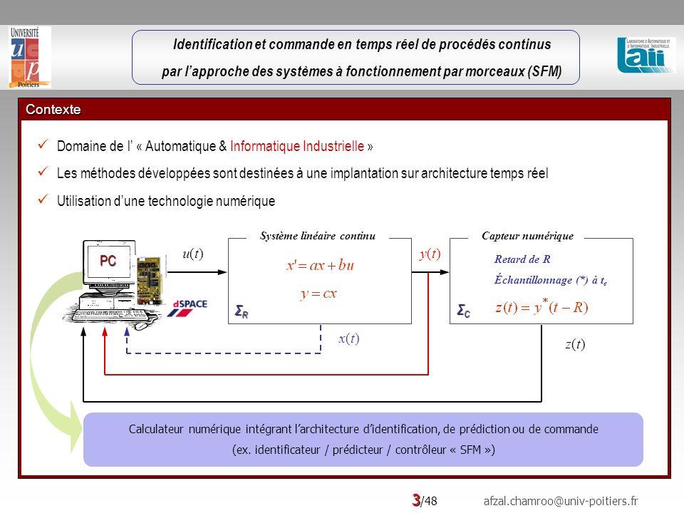 Identification et commande en temps réel de procédés continus par lapproche des systèmes à fonctionnement par morceaux (SFM) 3 /48 afzal.chamroo@univ-poitiers.fr Contexte Domaine de l « Automatique & Informatique Industrielle » Les méthodes développées sont destinées à une implantation sur architecture temps réel Utilisation dune technologie numérique PC Système linéaire continu ΣRΣRΣRΣR Capteur numérique ΣCΣCΣCΣC u(t)u(t)y(t)y(t) z(t)z(t) Retard de R Échantillonnage (*) à t e x(t)x(t) Calculateur numérique intégrant larchitecture didentification, de prédiction ou de commande (ex.