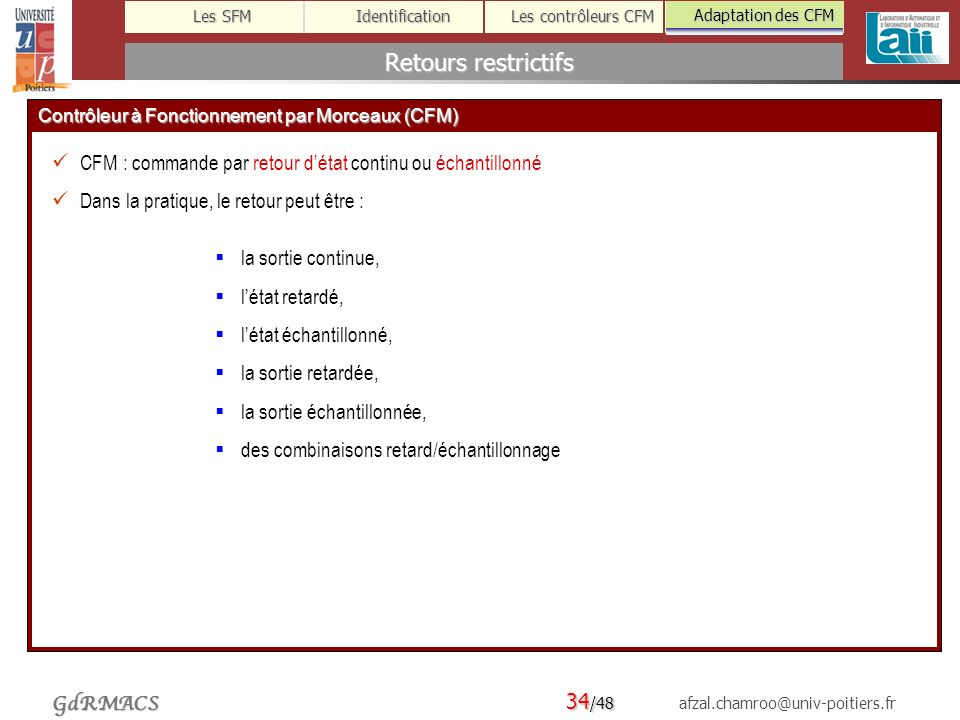 34 /48 afzal.chamroo@univ-poitiers.fr Les SFM Identification Les contrôleurs CFM Adaptation des CFM GdRMACS Retours restrictifs Adaptation des CFM Contrôleur à Fonctionnement par Morceaux (CFM) CFM : commande par retour détat continu ou échantillonné Dans la pratique, le retour peut être : la sortie continue, létat retardé, létat échantillonné, la sortie retardée, la sortie échantillonnée, des combinaisons retard/échantillonnage