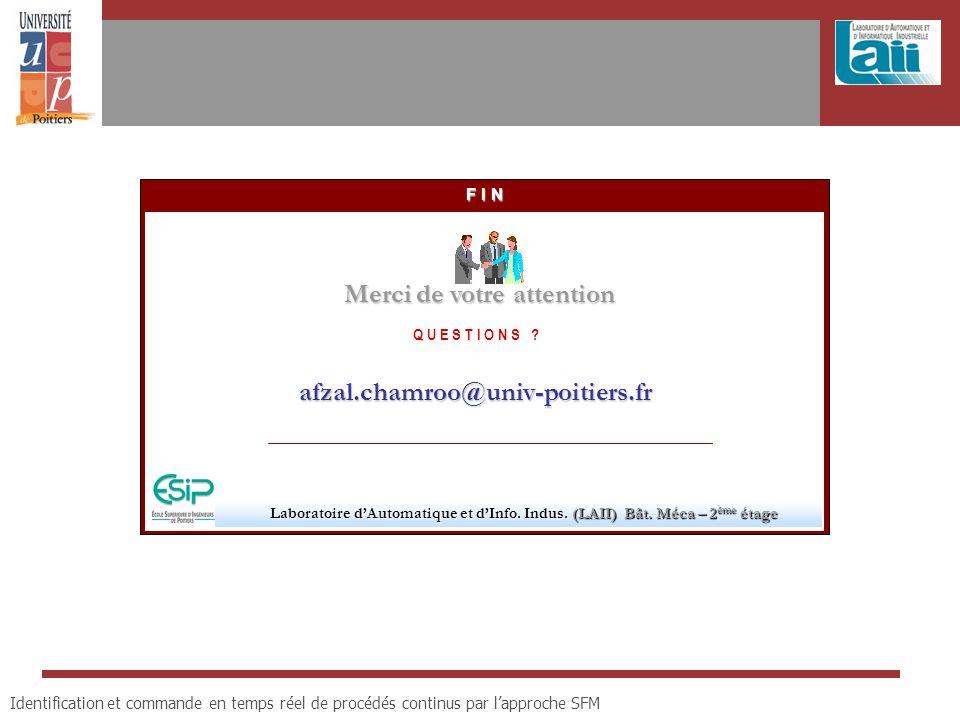 Identification et commande en temps réel de procédés continus par lapproche SFM F I N Merci de votre attention Merci de votre attention Q U E S T I O N S ?afzal.chamroo@univ-poitiers.fr Laboratoire dAutomatique et dInfo.