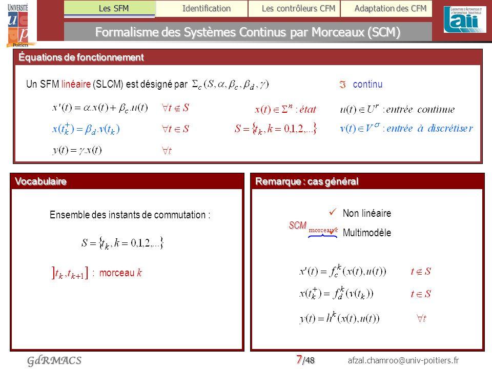 7 /48 afzal.chamroo@univ-poitiers.fr Les SFM Identification Les contrôleurs CFM Adaptation des CFM GdRMACS Équations de fonctionnement Formalisme des Systèmes Continus par Morceaux (SCM) Les SFM Un SFM linéaire (SLCM) est désigné par Architecture + Vocabulaire Ensemble des instants de commutation : : morceau k continu Représentation symbolique Fonctionnement dun SLCM temps, s Remarque : cas général Non linéaire Multimodèle SCM morceau k