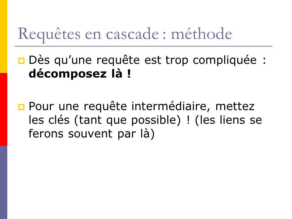 Requêtes en cascade : méthode Dès quune requête est trop compliquée : décomposez là ! Pour une requête intermédiaire, mettez les clés (tant que possib