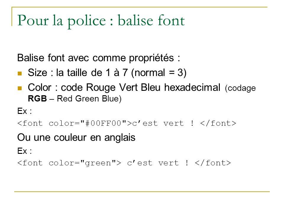 Pour la police : balise font Balise font avec comme propriétés : Size : la taille de 1 à 7 (normal = 3) Color : code Rouge Vert Bleu hexadecimal (coda