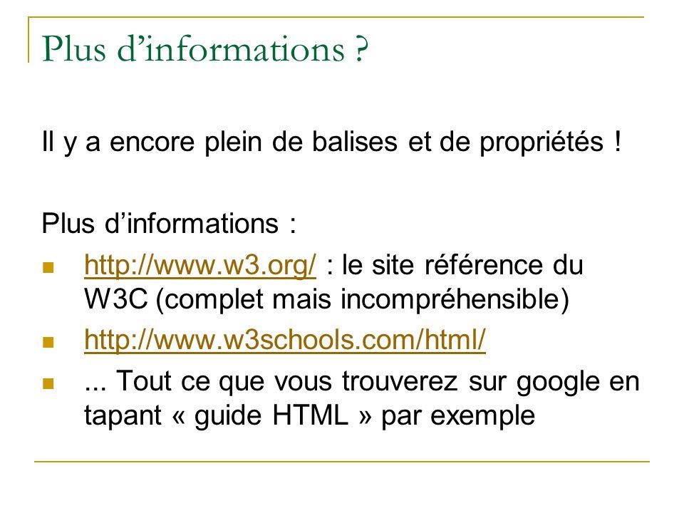 Plus dinformations ? Il y a encore plein de balises et de propriétés ! Plus dinformations : http://www.w3.org/ : le site référence du W3C (complet mai